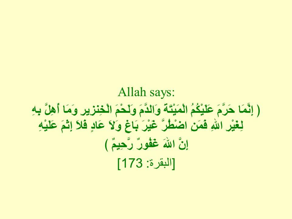 Allah says: ﴿ إِنَّمَا حَرَّمَ عَلَيْكُمُ الْمَيْتَةَ وَالدَّمَ وَلَحْمَ الْخِنزِيرِ وَمَا أُهِلَّ بِهِ لِغَيْرِ اللهِ فَمَنِ اضْطُرَّ غَيْرَ بَاغٍ وَلاَ عَادٍ فَلاَ إِثْمَ عَلَيْهِ إِنَّ اللهَ غَفُورٌ رَّحِيمٌ ﴾ [ البقرة : 173]