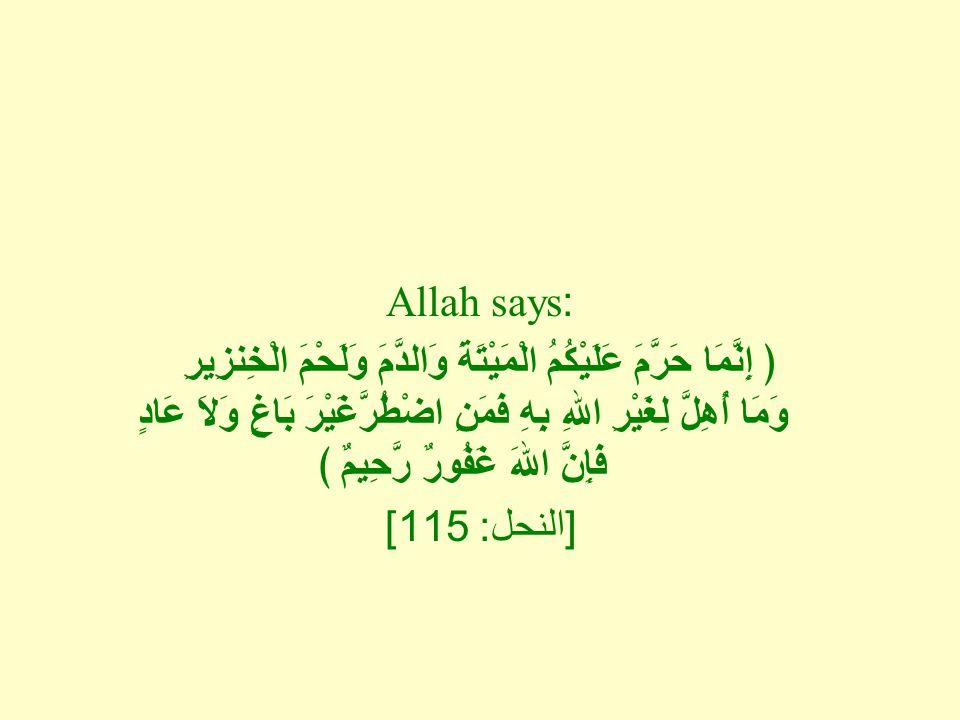 Allah says: ﴿ إِنَّمَا حَرَّمَ عَلَيْكُمُ الْمَيْتَةَ وَالدَّمَ وَلَحْمَ الْخِنزِيرِ وَمَا أُهِلَّ لِغَيْرِ اللهِ بِهِ فَمَنِ اضْطُرَّغَيْرَ بَاغٍ وَلاَ عَادٍ فَإِنَّ اللهَ غَفُورٌ رَّحِيمٌ ﴾ [ النحل : 115]