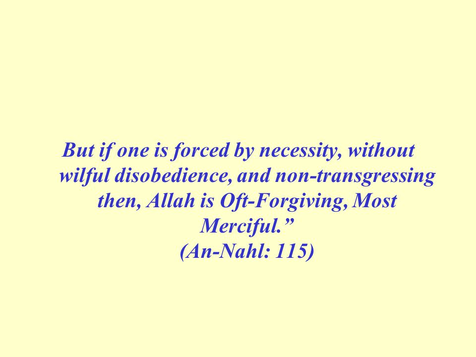 But if one is forced by necessity, without wilful disobedience, and non-transgressing then, Allah is Oft-Forgiving, Most Merciful. (An-Nahl: 115)