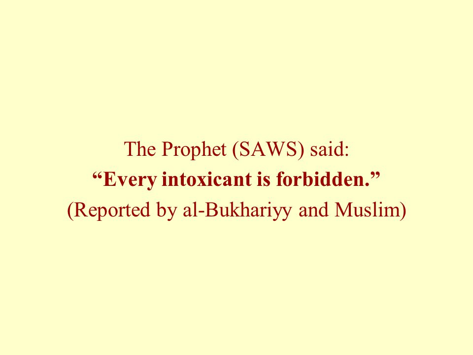 The Prophet (SAWS) said: Every intoxicant is forbidden. (Reported by al-Bukhariyy and Muslim)