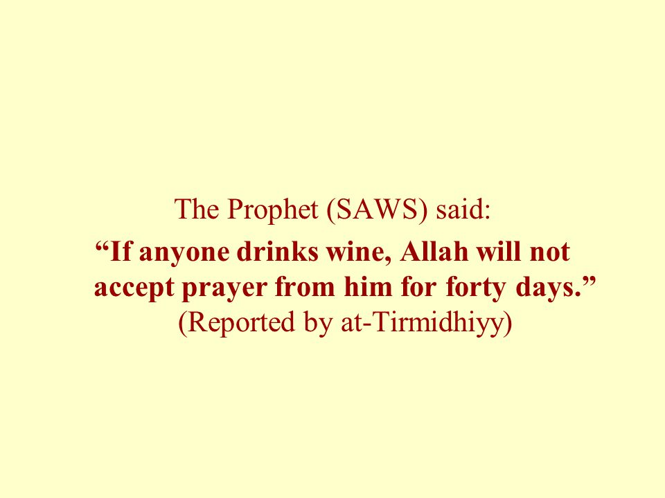 The Prophet (SAWS) said: If anyone drinks wine, Allah will not accept prayer from him for forty days. (Reported by at-Tirmidhiyy)