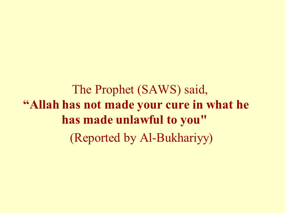 The Prophet (SAWS) said, Allah has not made your cure in what he has made unlawful to you (Reported by Al-Bukhariyy)