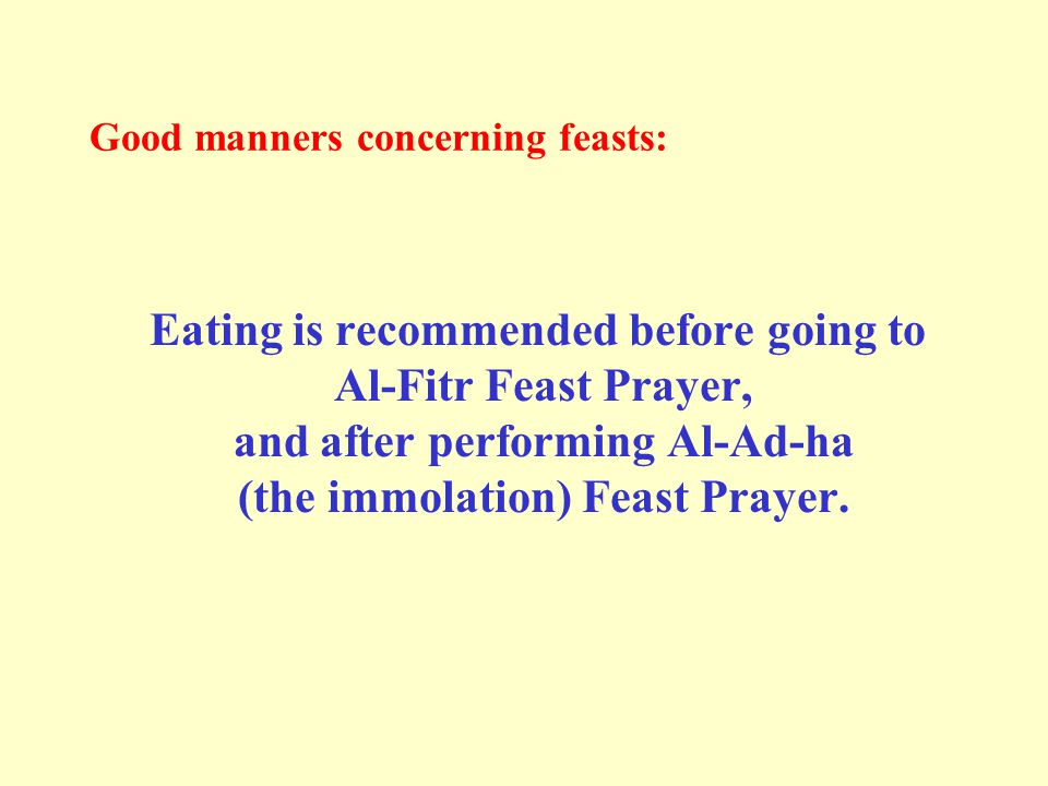 Good manners concerning feasts: Eating is recommended before going to Al-Fitr Feast Prayer, and after performing Al-Ad-ha (the immolation) Feast Prayer.
