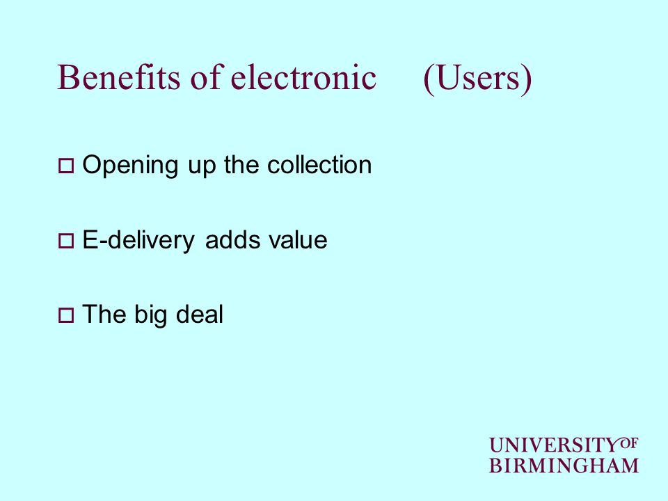 Benefits of electronic (Users)  Opening up the collection  E-delivery adds value  The big deal