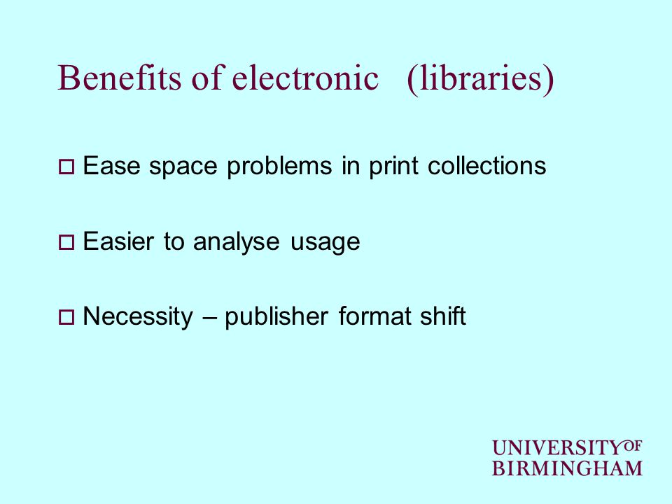 Benefits of electronic (libraries)  Ease space problems in print collections  Easier to analyse usage  Necessity – publisher format shift