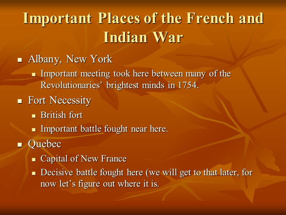Important Places of the French and Indian War Albany, New York Albany, New York Important meeting took here between many of the Revolutionaries' brightest minds in 1754.