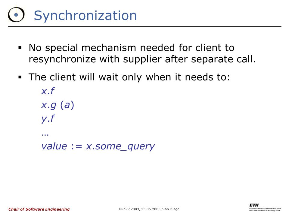 Chair of Software Engineering PPoPP 2003, 13.06.2003, San Diego Synchronization  No special mechanism needed for client to resynchronize with supplier after separate call.