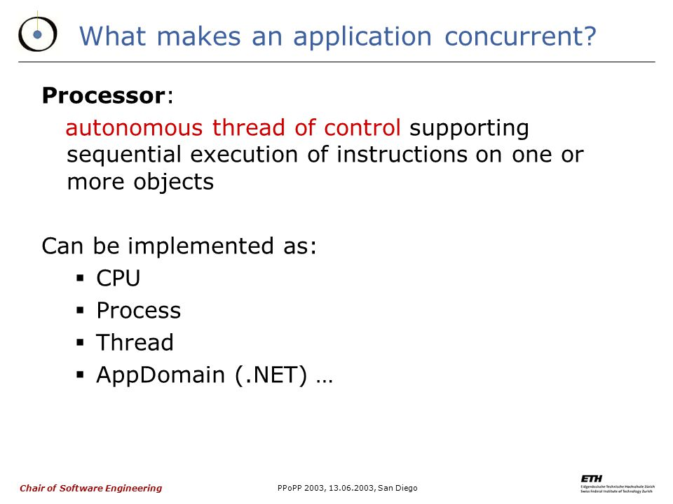 Chair of Software Engineering PPoPP 2003, 13.06.2003, San Diego What makes an application concurrent? Processor: autonomous thread of control supporti