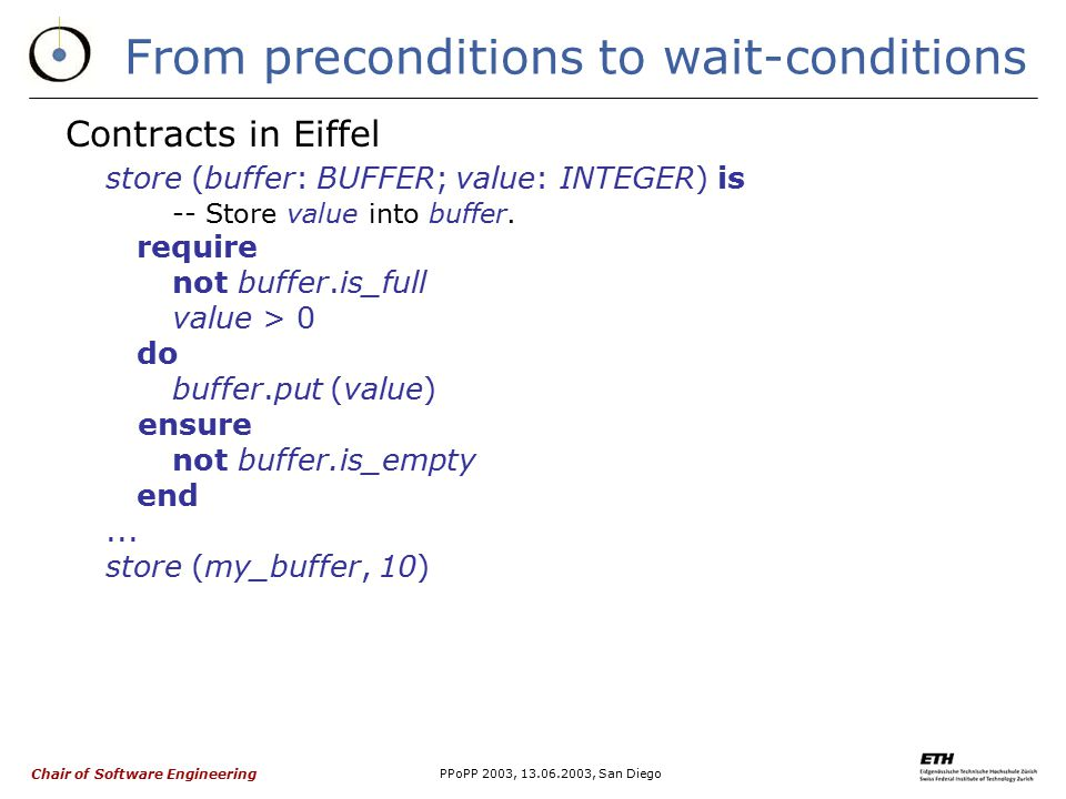 Chair of Software Engineering PPoPP 2003, 13.06.2003, San Diego From preconditions to wait-conditions Contracts in Eiffel store (buffer: BUFFER; value