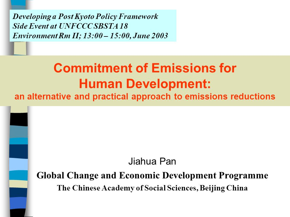 Commitment of Emissions for Human Development: an alternative and practical approach to emissions reductions Jiahua Pan Global Change and Economic Development Programme The Chinese Academy of Social Sciences, Beijing China Developing a Post Kyoto Policy Framework Side Event at UNFCCC SBSTA 18 Environment Rm II; 13:00 – 15:00, June 2003