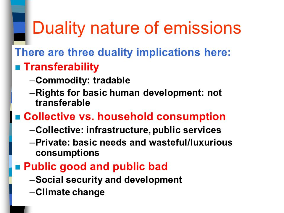 Duality nature of emissions There are three duality implications here: n Transferability –Commodity: tradable –Rights for basic human development: not transferable n Collective vs.