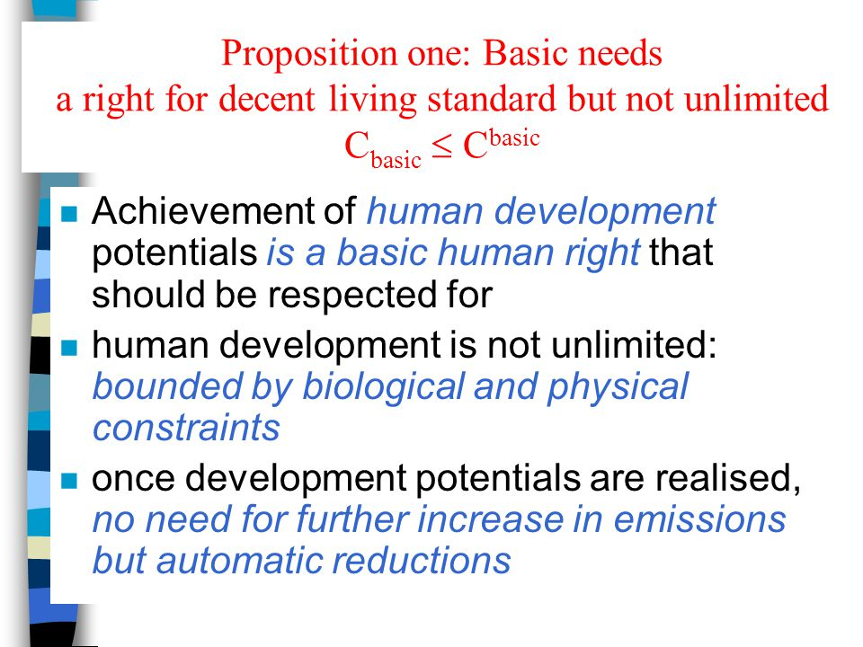 Proposition one: Basic needs a right for decent living standard but not unlimited C basic  C basic n Achievement of human development potentials is a basic human right that should be respected for n human development is not unlimited: bounded by biological and physical constraints n once development potentials are realised, no need for further increase in emissions but automatic reductions