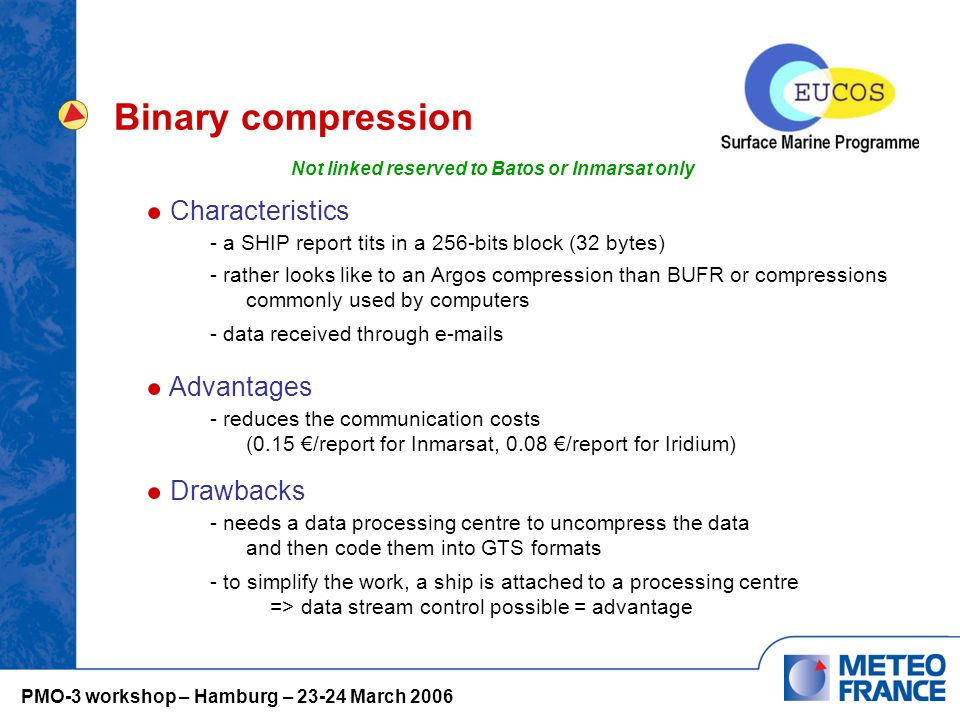 Binary compression Characteristics - a SHIP report tits in a 256-bits block (32 bytes) Advantages - reduces the communication costs (0.15 €/report for Inmarsat, 0.08 €/report for Iridium) - rather looks like to an Argos compression than BUFR or compressions commonly used by computers - data received through e-mails Drawbacks - needs a data processing centre to uncompress the data and then code them into GTS formats - to simplify the work, a ship is attached to a processing centre => data stream control possible = advantage Not linked reserved to Batos or Inmarsat only PMO-3 workshop – Hamburg – 23-24 March 2006