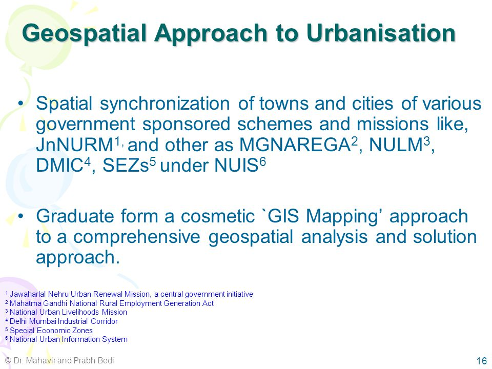 National Urban Information System (NUIS) National level GIS database for all urban centers Two components –Urban Spatial Information System (spatial component) –National Urban Data Bank & Indicators (non- spatial component) Based on integrated two-way top-down and bottom-up approach Size of urban area and application based scale variation 15 © Dr.