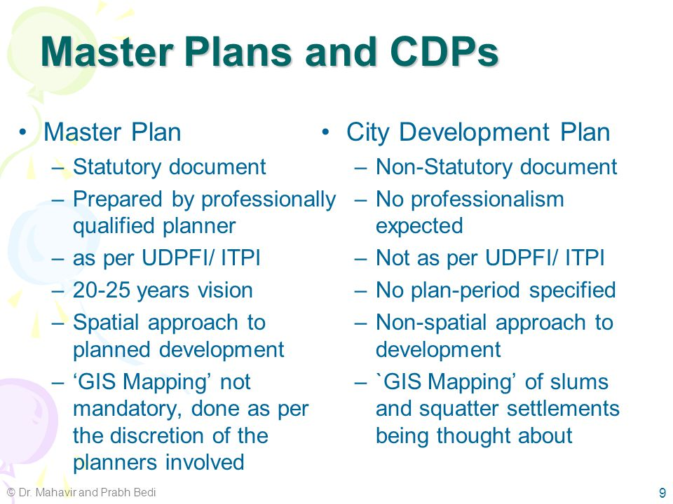 Urban Planning Trends Master Plan approach based planning –Attempt to bring order to organic growth –No land use plan in many cases City Development Plan (CDP) Lack of regional perspective in urban planning Urbanisation (planned) not same as urban planning Market economy driven planning 8 © Dr.