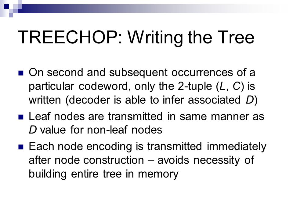 TREECHOP: Writing the Tree On second and subsequent occurrences of a particular codeword, only the 2-tuple (L, C) is written (decoder is able to infer associated D) Leaf nodes are transmitted in same manner as D value for non-leaf nodes Each node encoding is transmitted immediately after node construction – avoids necessity of building entire tree in memory