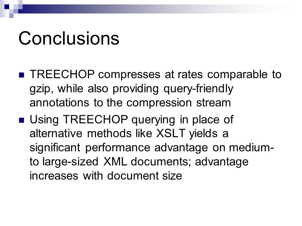 Conclusions TREECHOP compresses at rates comparable to gzip, while also providing query-friendly annotations to the compression stream Using TREECHOP querying in place of alternative methods like XSLT yields a significant performance advantage on medium- to large-sized XML documents; advantage increases with document size