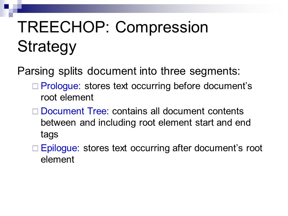 TREECHOP: Compression Strategy Parsing splits document into three segments:  Prologue: stores text occurring before document's root element  Document Tree: contains all document contents between and including root element start and end tags  Epilogue: stores text occurring after document's root element