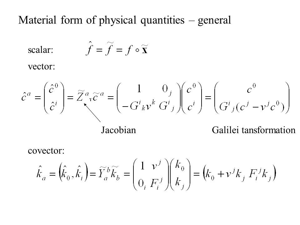 Material form of physical quantities – general scalar: vector: Galilei tansformationJacobian covector: