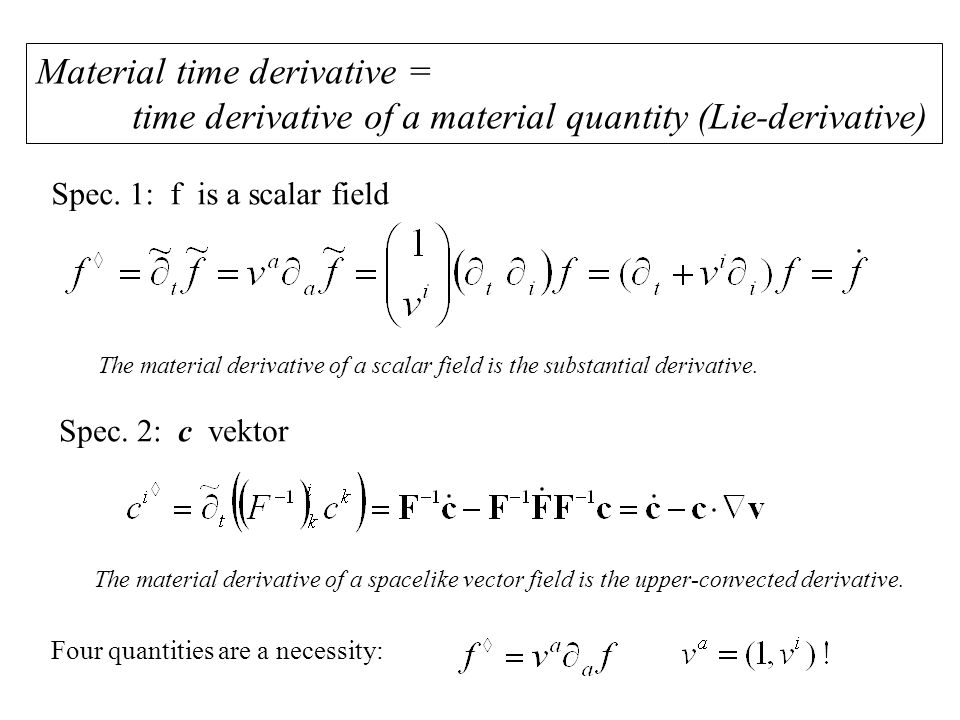 Material time derivative = time derivative of a material quantity (Lie-derivative) The material derivative of a spacelike vector field is the upper-convected derivative.