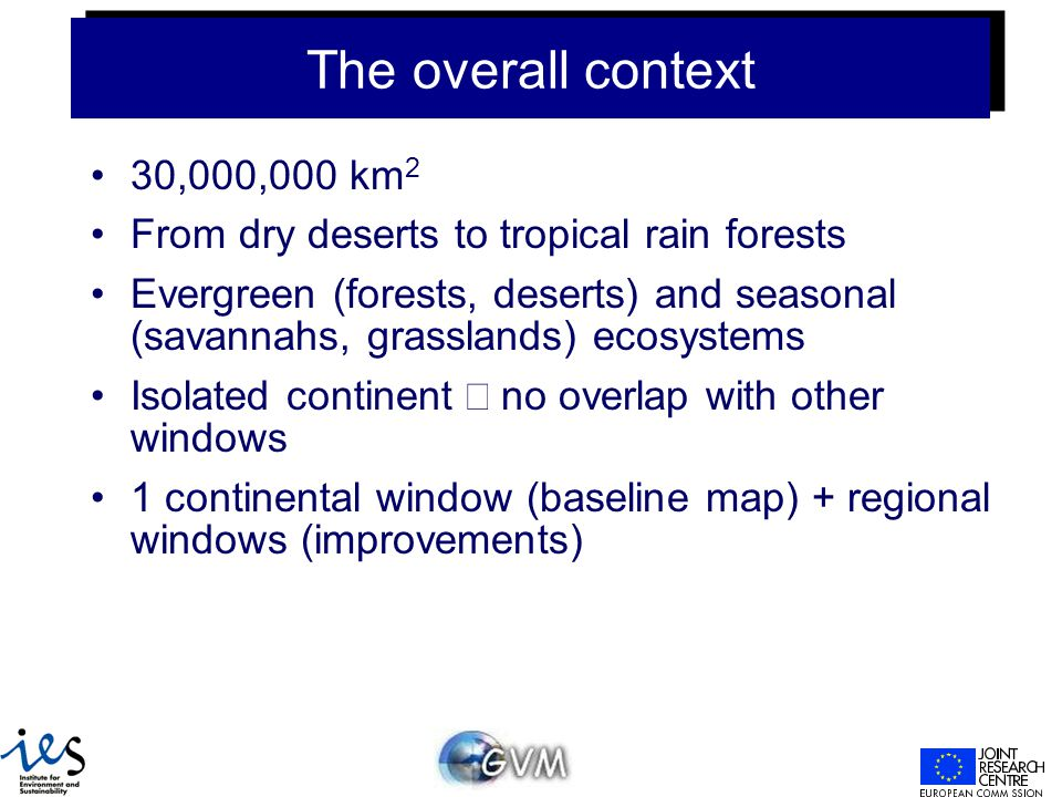 The overall context 30,000,000 km 2 From dry deserts to tropical rain forests Evergreen (forests, deserts) and seasonal (savannahs, grasslands) ecosystems Isolated continent  no overlap with other windows 1 continental window (baseline map) + regional windows (improvements)