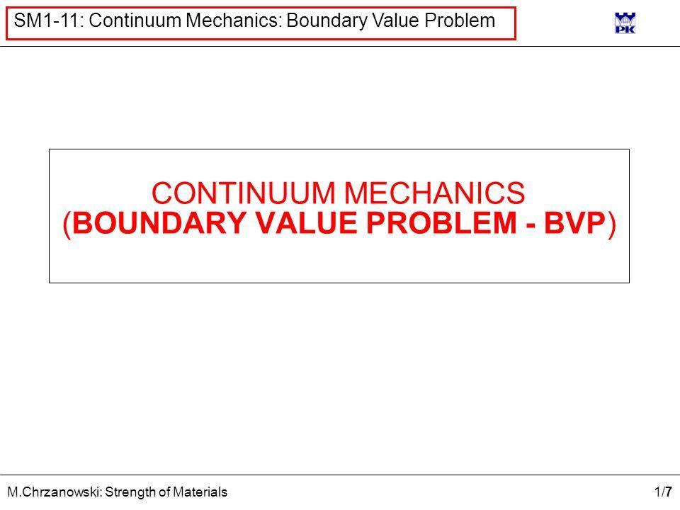 1/71/7 M.Chrzanowski: Strength of Materials SM1-11: Continuum Mechanics: Boundary Value Problem CONTINUUM MECHANICS (BOUNDARY VALUE PROBLEM - BVP)
