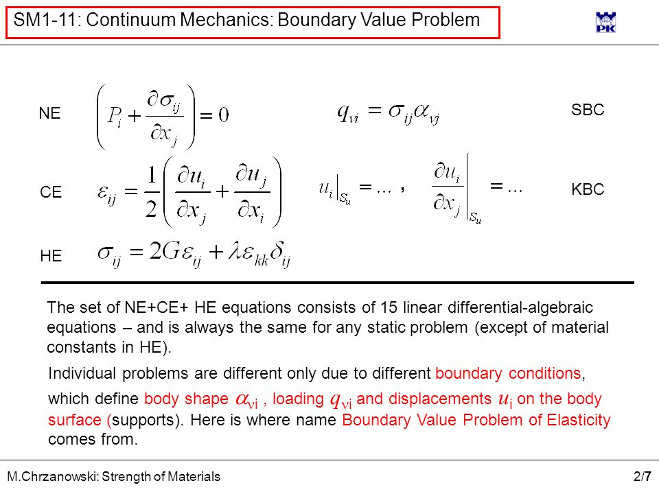 2/72/7 M.Chrzanowski: Strength of Materials SM1-11: Continuum Mechanics: Boundary Value Problem NE CE HE SBC KBC The set of NE+CE+ HE equations consists of 15 linear differential-algebraic equations – and is always the same for any static problem (except of material constants in HE).