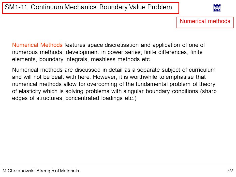 7/77/7 M.Chrzanowski: Strength of Materials SM1-11: Continuum Mechanics: Boundary Value Problem Numerical Methods features space discretisation and application of one of numerous methods: development in power series, finite differences, finite elements, boundary integrals, meshless methods etc.