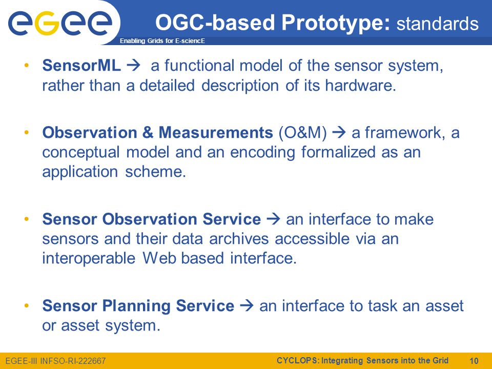 Enabling Grids for E-sciencE EGEE-III INFSO-RI-222667 CYCLOPS: Integrating Sensors into the Grid 10 OGC-based Prototype: standards SensorML  a functional model of the sensor system, rather than a detailed description of its hardware.