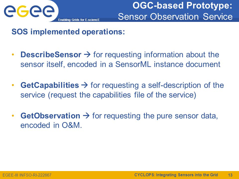Enabling Grids for E-sciencE EGEE-III INFSO-RI-222667 CYCLOPS: Integrating Sensors into the Grid 13 OGC-based Prototype: Sensor Observation Service SOS implemented operations: DescribeSensor  for requesting information about the sensor itself, encoded in a SensorML instance document GetCapabilities  for requesting a self-description of the service (request the capabilities file of the service) GetObservation  for requesting the pure sensor data, encoded in O&M.