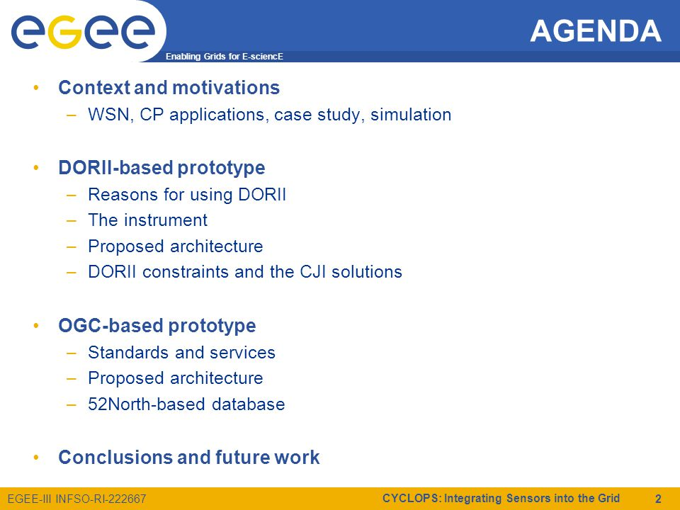 Enabling Grids for E-sciencE EGEE-III INFSO-RI-222667 CYCLOPS: Integrating Sensors into the Grid 2 AGENDA Context and motivations –WSN, CP applications, case study, simulation DORII-based prototype –Reasons for using DORII –The instrument –Proposed architecture –DORII constraints and the CJI solutions OGC-based prototype –Standards and services –Proposed architecture –52North-based database Conclusions and future work