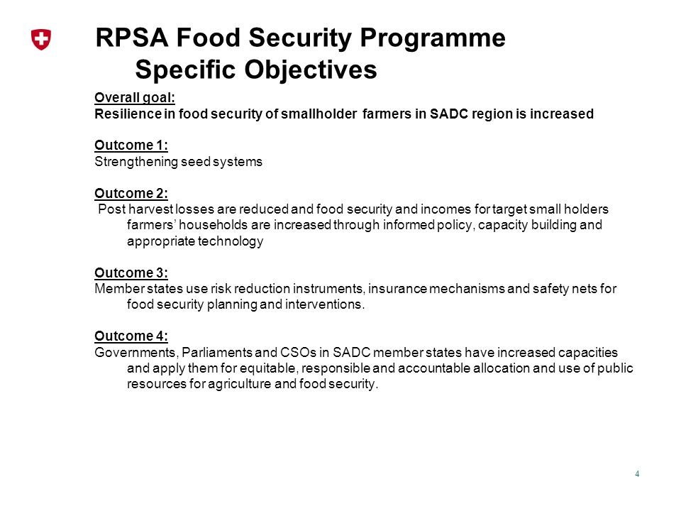 RPSA Food Security Programme Specific Objectives Overall goal: Resilience in food security of smallholder farmers in SADC region is increased Outcome 1: Strengthening seed systems Outcome 2: Post harvest losses are reduced and food security and incomes for target small holders farmers' households are increased through informed policy, capacity building and appropriate technology Outcome 3: Member states use risk reduction instruments, insurance mechanisms and safety nets for food security planning and interventions.