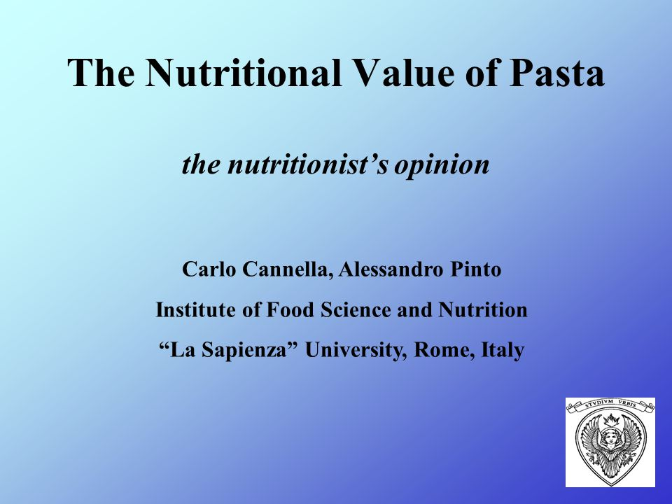 The Nutritional Value of Pasta the nutritionist's opinion Carlo Cannella, Alessandro Pinto Institute of Food Science and Nutrition La Sapienza University, Rome, Italy