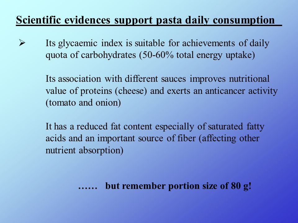  Its glycaemic index is suitable for achievements of daily quota of carbohydrates (50-60% total energy uptake) Its association with different sauces improves nutritional value of proteins (cheese) and exerts an anticancer activity (tomato and onion) It has a reduced fat content especially of saturated fatty acids and an important source of fiber (affecting other nutrient absorption) …… but remember portion size of 80 g.