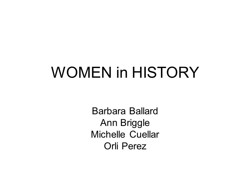 WOMEN in HISTORY Barbara Ballard Ann Briggle Michelle Cuellar Orli Perez