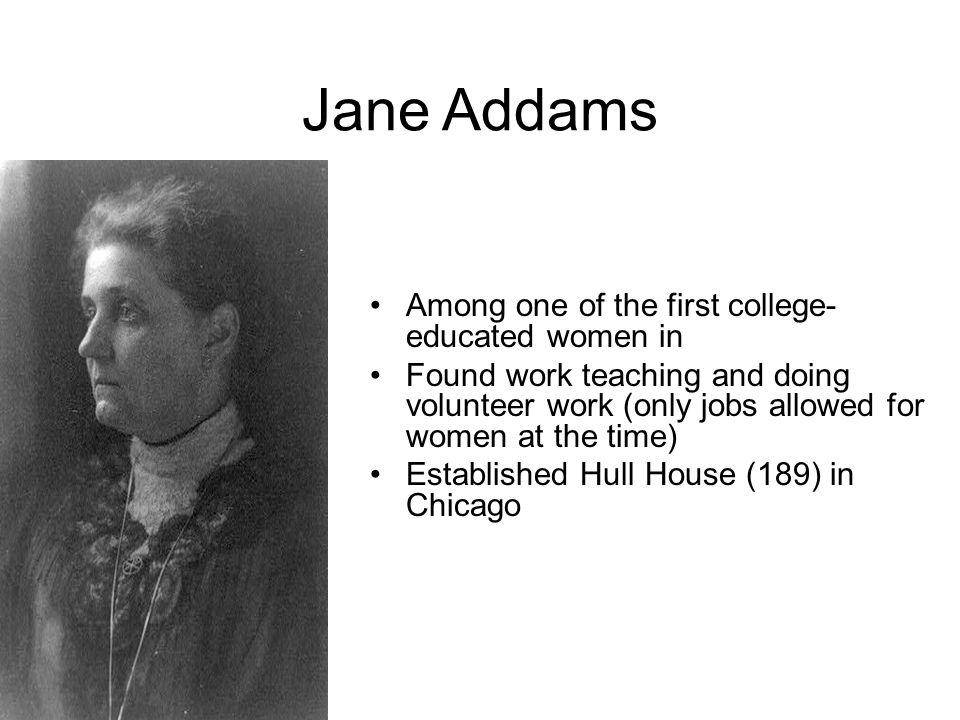 Jane Addams Among one of the first college- educated women in Found work teaching and doing volunteer work (only jobs allowed for women at the time) E