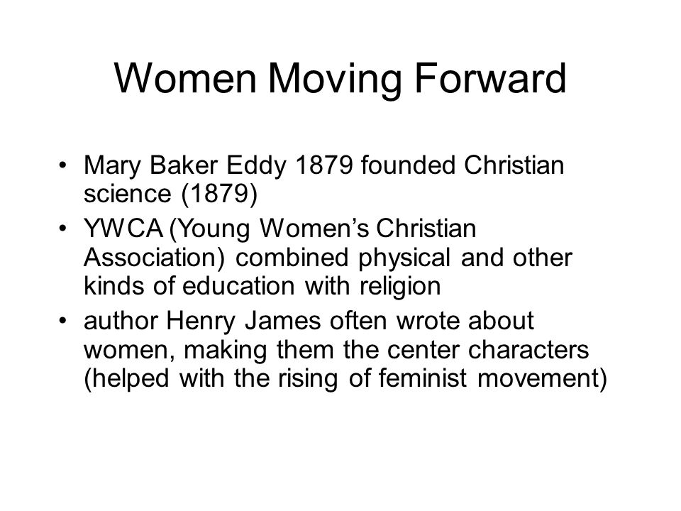 Women Moving Forward Mary Baker Eddy 1879 founded Christian science (1879) YWCA (Young Women's Christian Association) combined physical and other kind