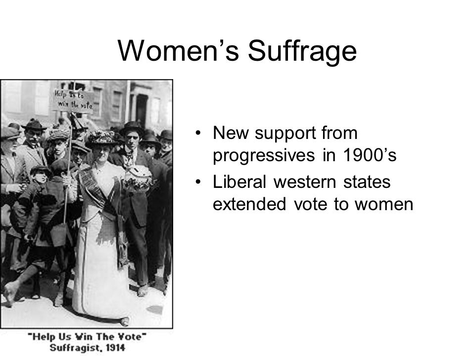 Women's Suffrage New support from progressives in 1900's Liberal western states extended vote to women