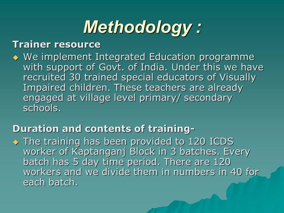 Methodology : Trainer resource  We implement Integrated Education programme with support of Govt.