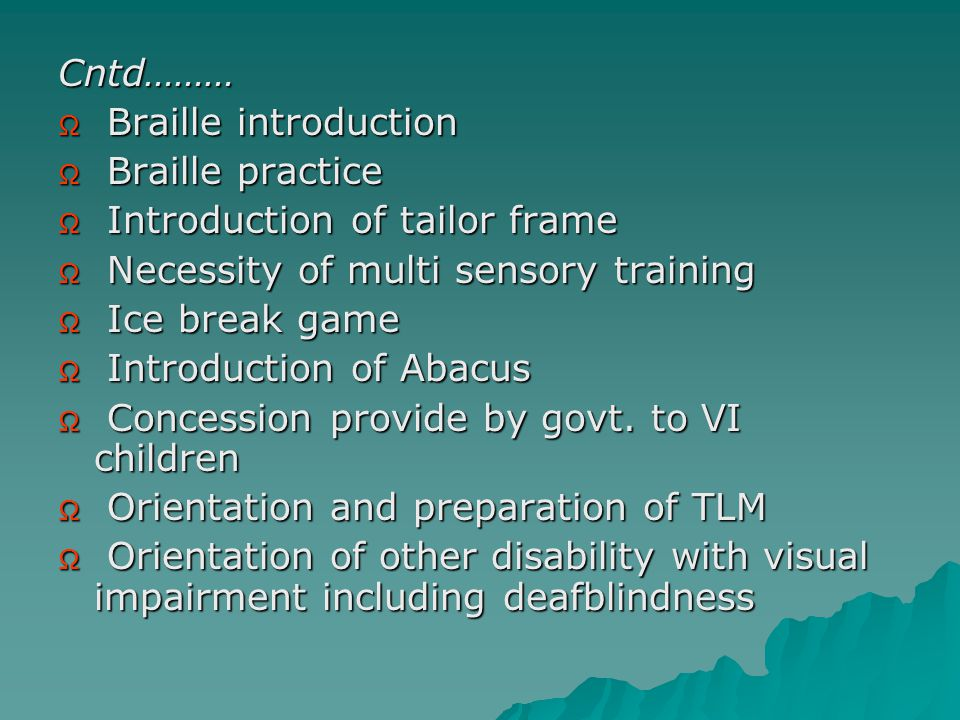 Cntd……… Ω Braille introduction Ω Braille practice Ω Introduction of tailor frame Ω Necessity of multi sensory training Ω Ice break game Ω Introduction of Abacus Ω Concession provide by govt.
