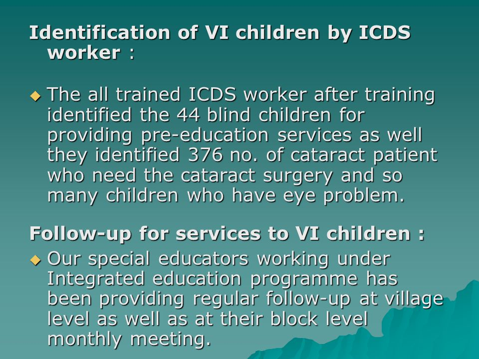 Identification of VI children by ICDS worker :  The all trained ICDS worker after training identified the 44 blind children for providing pre-education services as well they identified 376 no.