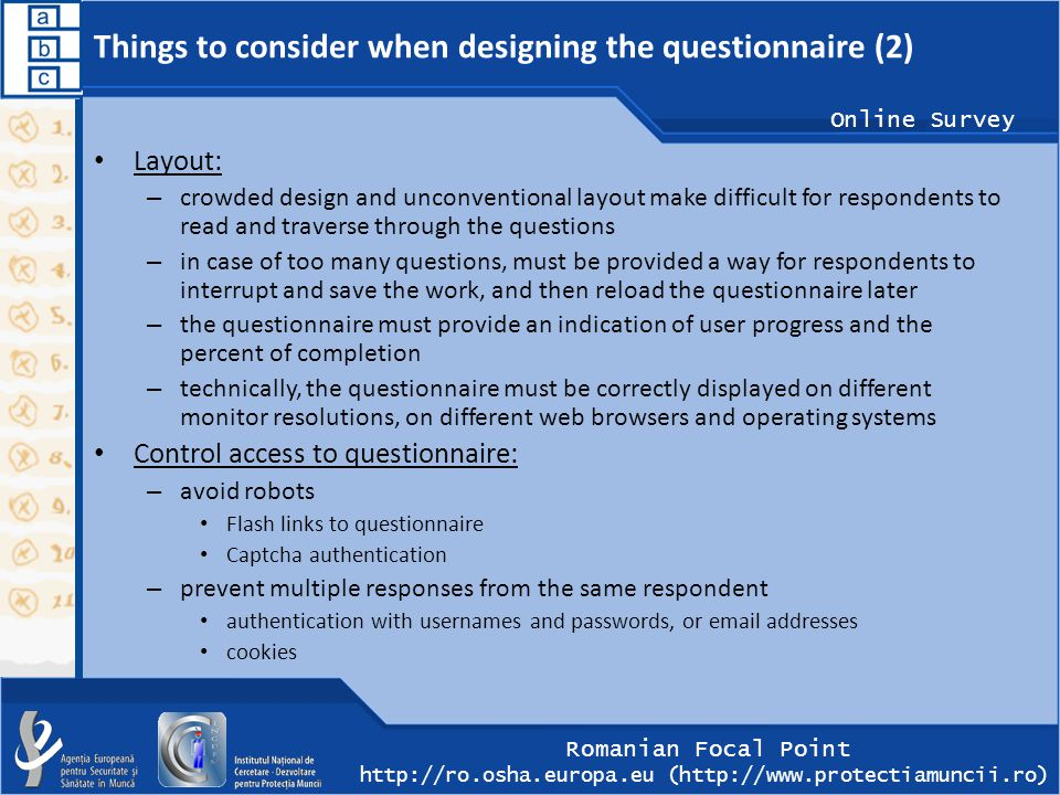 Romanian Focal Point http://ro.osha.europa.eu (http://www.protectiamuncii.ro) Online Survey Things to consider when designing the questionnaire (2) Layout: – crowded design and unconventional layout make difficult for respondents to read and traverse through the questions – in case of too many questions, must be provided a way for respondents to interrupt and save the work, and then reload the questionnaire later – the questionnaire must provide an indication of user progress and the percent of completion – technically, the questionnaire must be correctly displayed on different monitor resolutions, on different web browsers and operating systems Control access to questionnaire: – avoid robots Flash links to questionnaire Captcha authentication – prevent multiple responses from the same respondent authentication with usernames and passwords, or email addresses cookies
