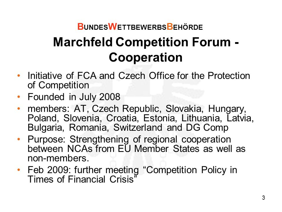 3 Marchfeld Competition Forum - Cooperation Initiative of FCA and Czech Office for the Protection of Competition Founded in July 2008 members: AT, Czech Republic, Slovakia, Hungary, Poland, Slovenia, Croatia, Estonia, Lithuania, Latvia, Bulgaria, Romania, Switzerland and DG Comp Purpose: Strengthening of regional cooperation between NCAs from EU Member States as well as non-members.