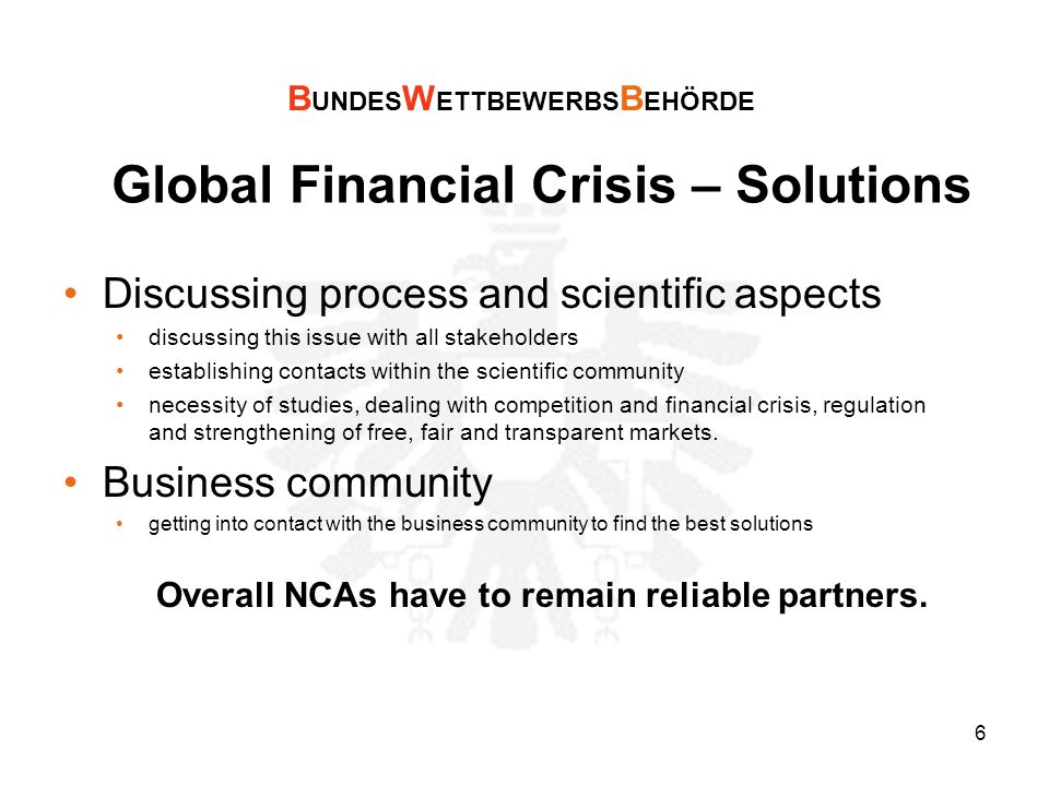 6 Global Financial Crisis – Solutions Discussing process and scientific aspects discussing this issue with all stakeholders establishing contacts within the scientific community necessity of studies, dealing with competition and financial crisis, regulation and strengthening of free, fair and transparent markets.