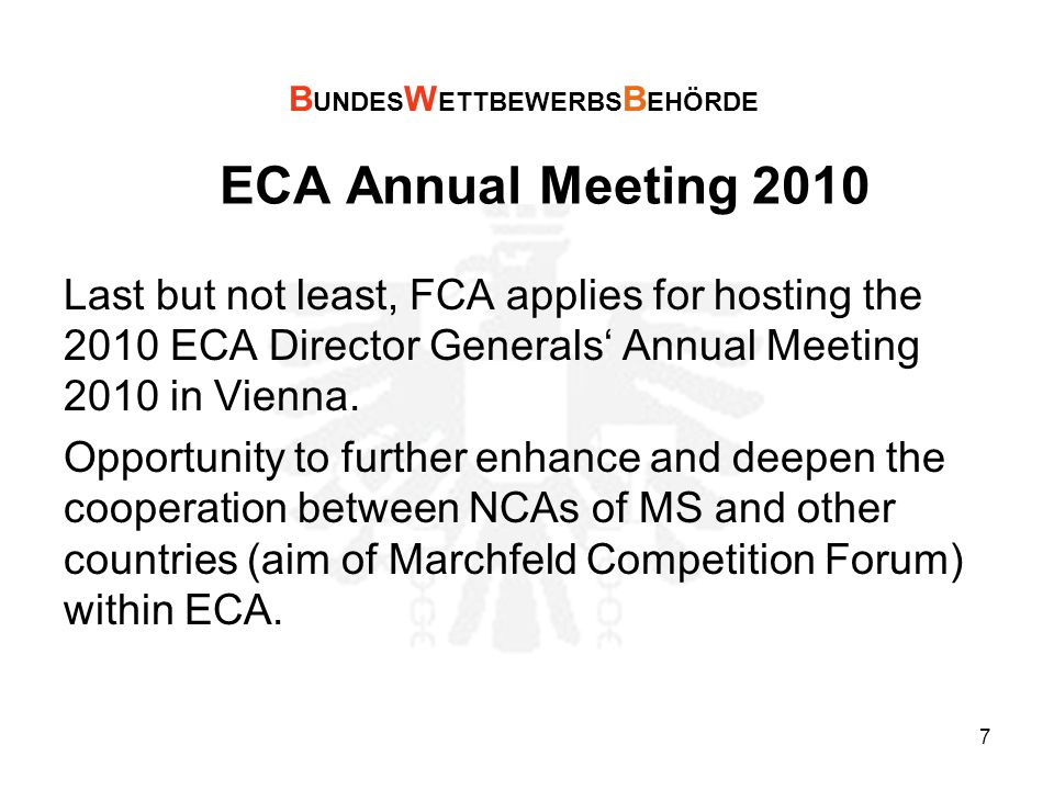 7 ECA Annual Meeting 2010 Last but not least, FCA applies for hosting the 2010 ECA Director Generals' Annual Meeting 2010 in Vienna.