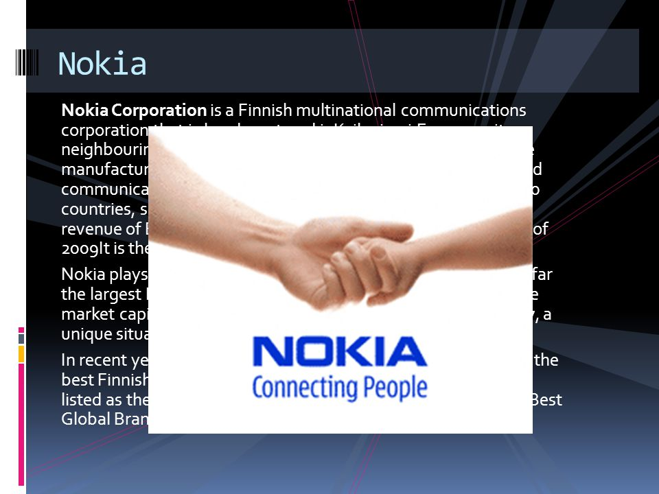 Nokia Corporation is a Finnish multinational communications corporation that is headquartered inKeilaniemi,Espoo, a city neighbouring Finland s capital Helsinki.