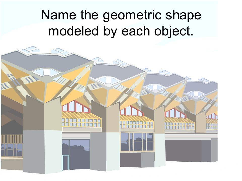 Name the geometric shape modeled by each object.