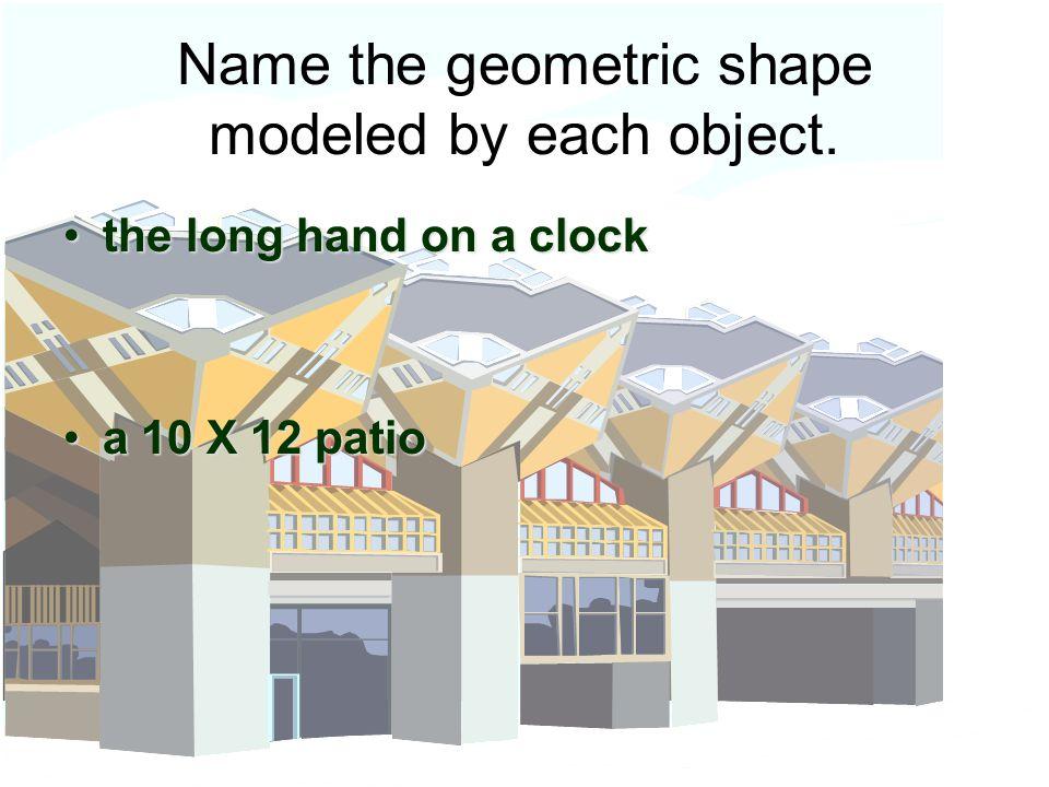 Name the geometric shape modeled by each object.