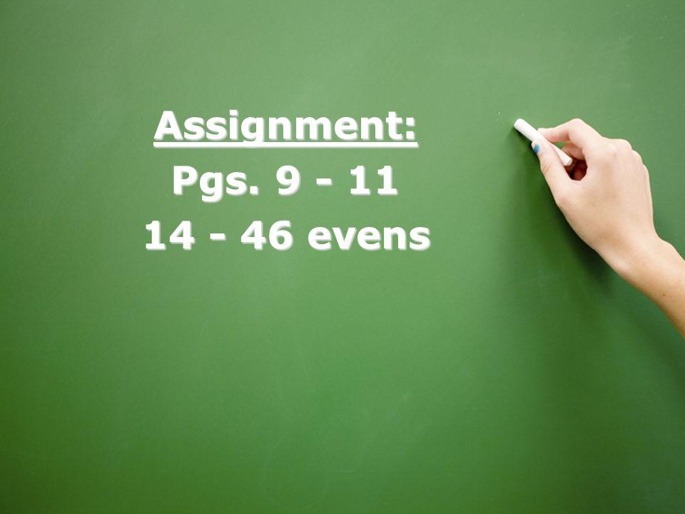 Assignment: Pgs. 9 - 11 14 - 46 evens