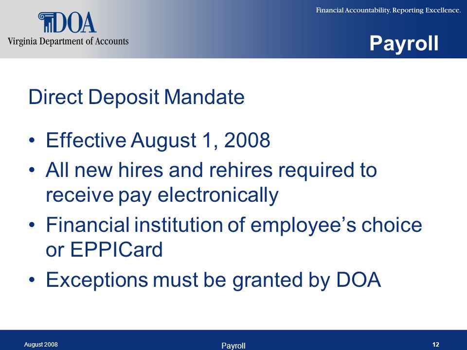 August 2008 Payroll 12 Payroll Direct Deposit Mandate Effective August 1, 2008 All new hires and rehires required to receive pay electronically Financ